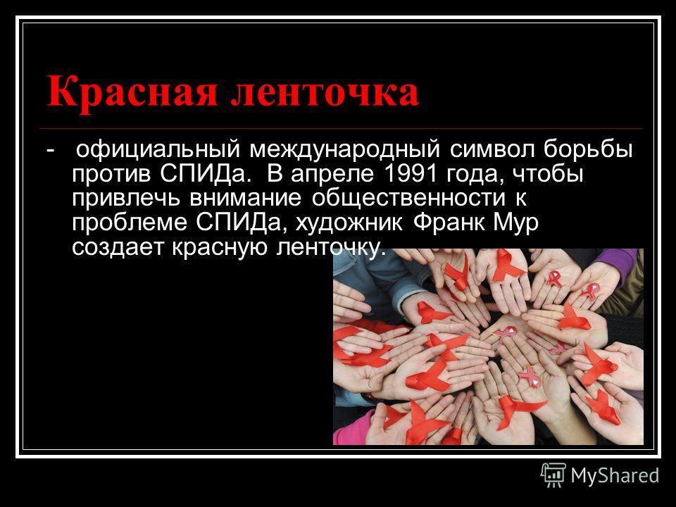 Красная ленточка - официальный международный символ борьбы против СПИДа. В апреле 1991 года, чтобы привлечь внимание общественности к проблеме СПИДа, художник Франк Мур создает красную ленточку.