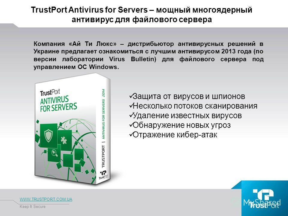 TrustPort Antivirus for Servers – мощный многоядерный антивирус для файлового сервера WWW.TRUSTPORT.COM.UA Keep It Secure Компания «Ай Ти Люкс» – дистрибьютор антивирусных решений в Украине предлагает ознакомиться с лучшим антивирусом 2013 года (по в