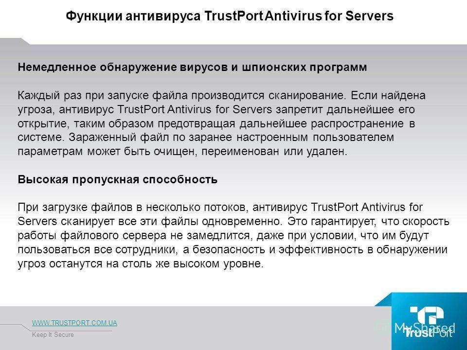 Функции антивируса TrustPort Antivirus for Servers WWW.TRUSTPORT.COM.UA Keep It Secure Немедленное обнаружение вирусов и шпионских программ Каждый раз при запуске файла производится сканирование. Если найдена угроза, антивирус TrustPort Antivirus for
