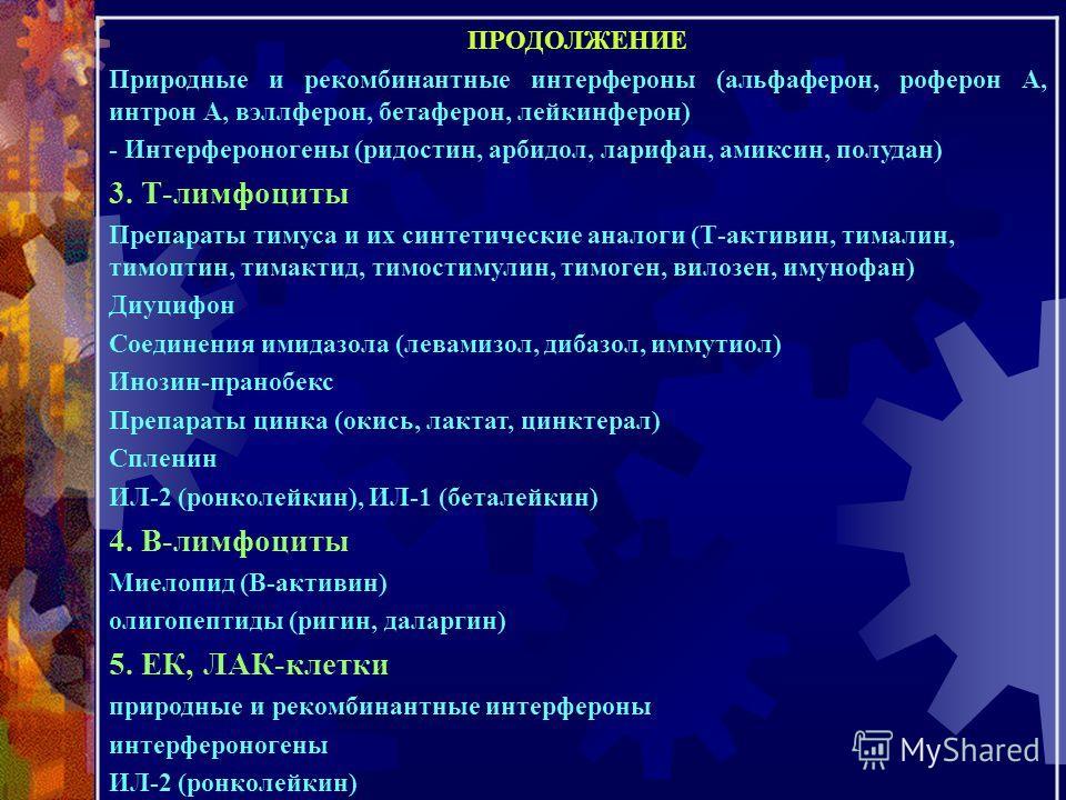 ПРОДОЛЖЕНИЕ Природные и рекомбинантные интерфероны (альфаферон, роферон А, интрон А, вэллферон, бетаферон, лейкинферон) - Интерфероногены (ридостин, арбидол, ларифан, амиксин, полудан) 3. Т-лимфоциты Препараты тимуса и их синтетические аналоги (Т-акт