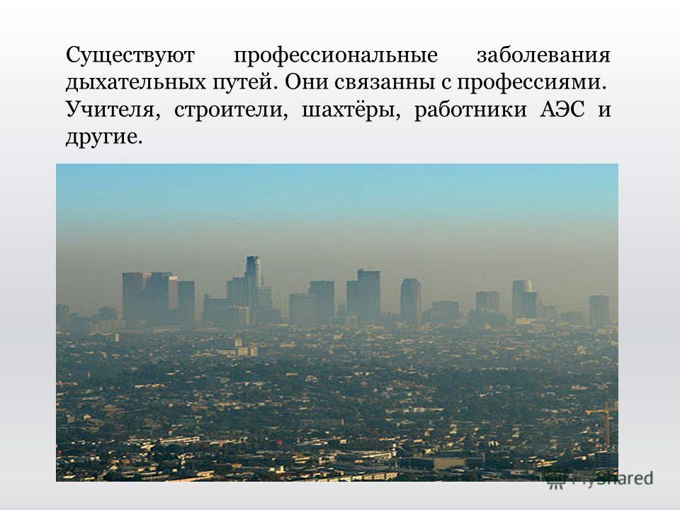 Существуют профессиональные заболевания дыхательных путей. Они связанны с профессиями. Учителя, строители, шахтёры, работники АЭС и другие.