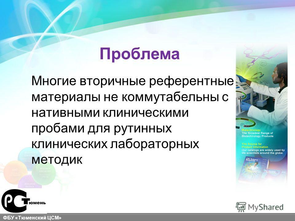 sigma-aldrich.com ФБУ «Тюменский ЦСМ» Многие вторичные референтные материалы не коммутабельны с нативными клиническими пробами для рутинных клинических лабораторных методик Проблема