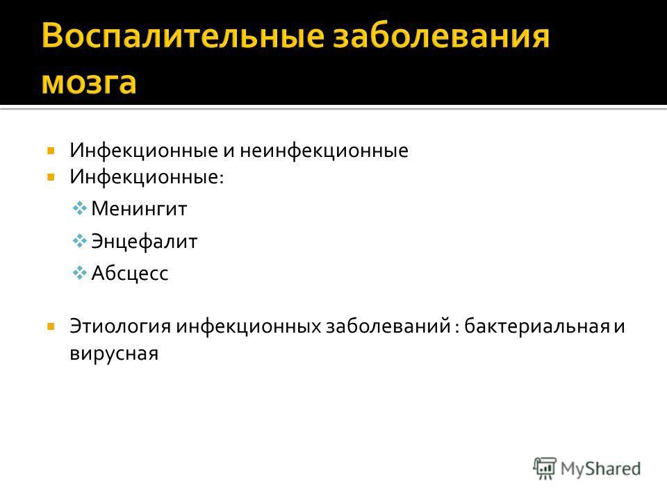 Инфекционные и неинфекционные Инфекционные: Менингит Энцефалит Абсцесс Этиология инфекционных заболеваний : бактериальная и вирусная
