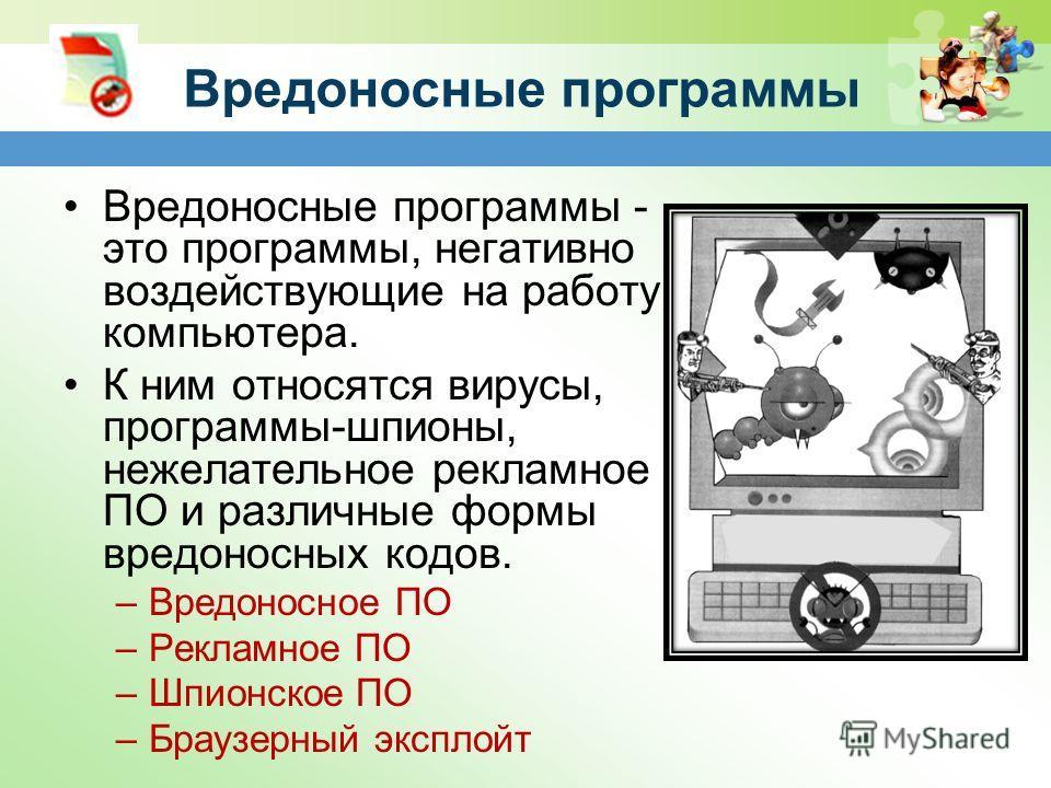 Вредоносные программы Вредоносные программы - это программы, негативно воздействующие на работу компьютера. К ним относятся вирусы, программы-шпионы, нежелательное рекламное ПО и различные формы вредоносных кодов. –Вредоносное ПО –Рекламное ПО –Шпион