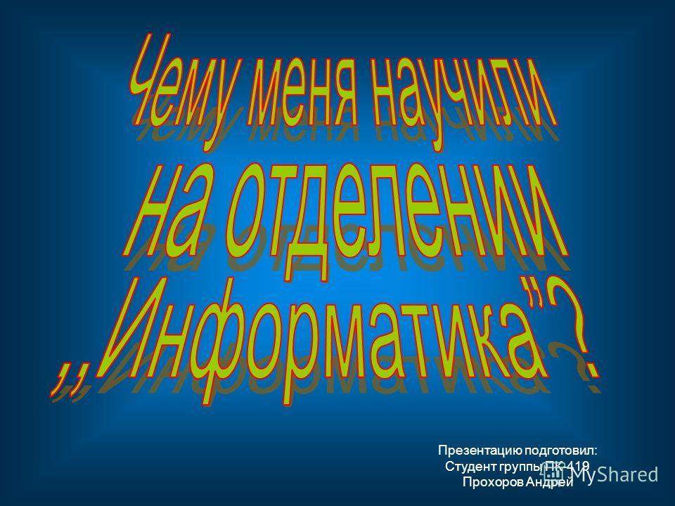 Презентацию подготовил: Студент группы ПК-419 Прохоров Андрей