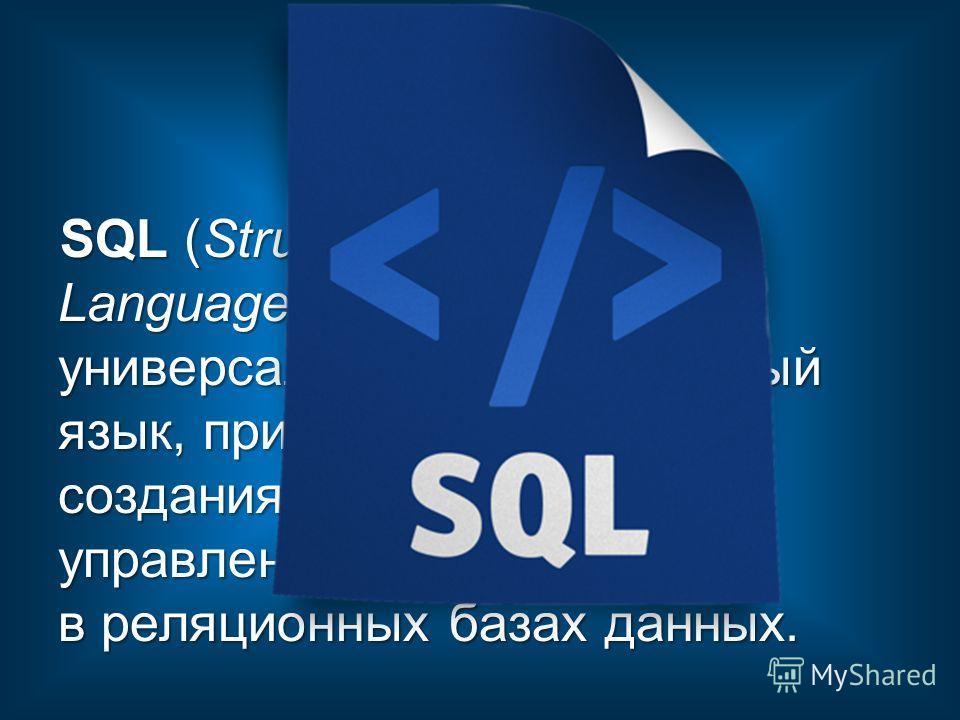 SQL (Structured Query Language ) универсальный компьютерный язык, применяемый для создания, модификации и управления данными в реляционных базах данных.