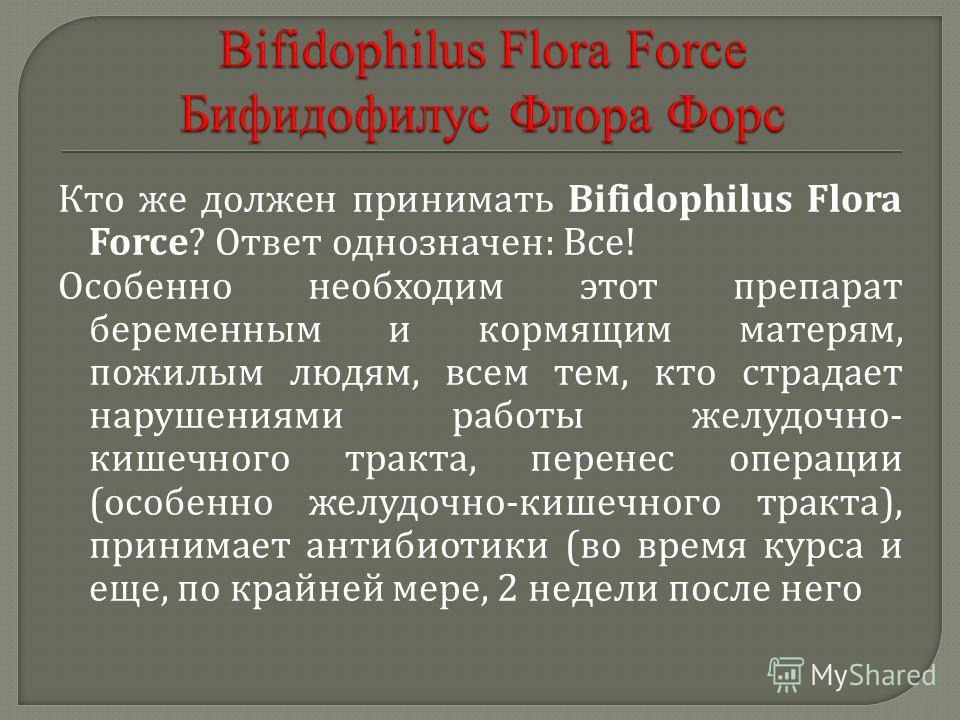 Кто же должен принимать Bifidophilus Flora Force? Ответ однозначен : Все ! Особенно необходим этот препарат беременным и кормящим матерям, пожилым людям, всем тем, кто страдает нарушениями работы желудочно - кишечного тракта, перенес операции ( особе