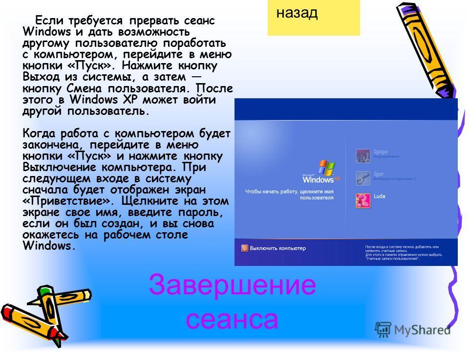 Завершение сеанса Если требуется прервать сеанс Windows и дать возможность другому пользователю поработать с компьютером, перейдите в меню кнопки «Пуск». Нажмите кнопку Выход из системы, а затем кнопку Смена пользователя. После этого в Windows XP мож
