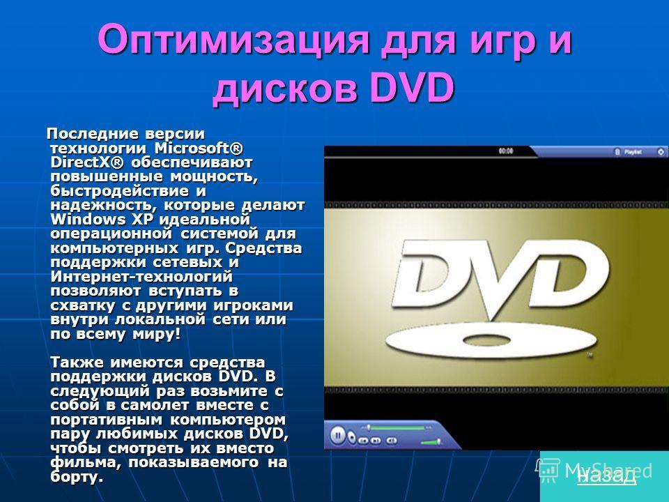 Оптимизация для игр и дисков DVD Последние версии технологии Microsoft® DirectX® обеспечивают повышенные мощность, быстродействие и надежность, которые делают Windows XP идеальной операционной системой для компьютерных игр. Средства поддержки сетевых