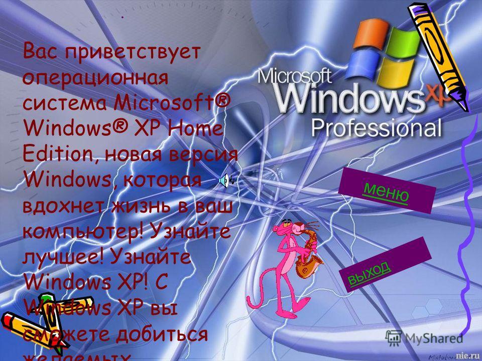 . Вас приветствует операционная система Microsoft® Windows® XP Home Edition, новая версия Windows, которая вдохнет жизнь в ваш компьютер! Узнайте лучшее! Узнайте Windows XP! С Windows XP вы сможете добиться желаемых результатов! меню выход