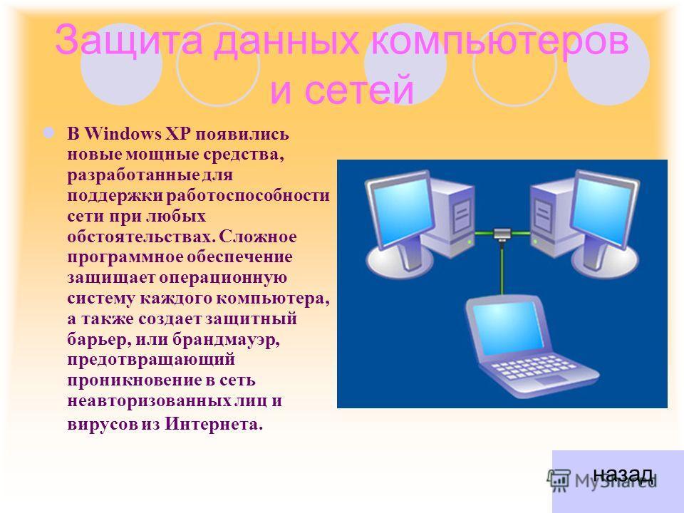 Защита данных компьютеров и сетей В Windows XP появились новые мощные средства, разработанные для поддержки работоспособности сети при любых обстоятельствах. Сложное программное обеспечение защищает операционную систему каждого компьютера, а также со