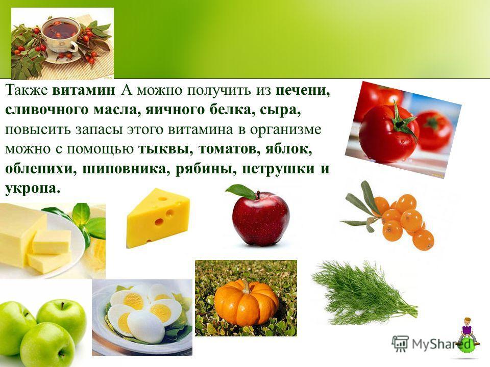 Также витамин А можно получить из печени, сливочного масла, яичного белка, сыра, повысить запасы этого витамина в организме можно с помощью тыквы, томатов, яблок, облепихи, шиповника, рябины, петрушки и укропа.