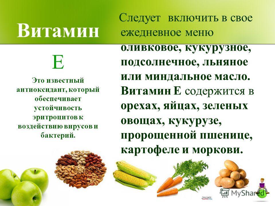 Витамин Следует включить в свое ежедневное меню оливковое, кукурузное, подсолнечное, льняное или миндальное масло. Витамин Е содержится в орехах, яйцах, зеленых овощах, кукурузе, пророщенной пшенице, картофеле и моркови. Е Это известный антиоксидант,