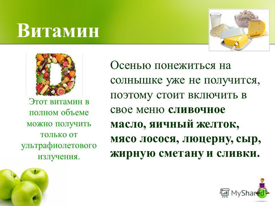 Витамин Этот витамин в полном объеме можно получить только от ультрафиолетового излучения. Осенью понежиться на солнышке уже не получится, поэтому стоит включить в свое меню сливочное масло, яичный желток, мясо лосося, люцерну, сыр, жирную сметану и