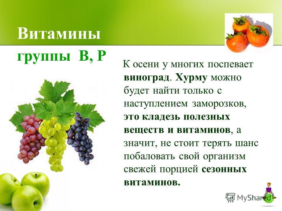 Витамины К осени у многих поспевает виноград. Хурму можно будет найти только с наступлением заморозков, это кладезь полезных веществ и витаминов, а значит, не стоит терять шанс побаловать свой организм свежей порцией сезонных витаминов. группы В, Р