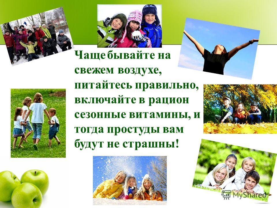 Чаще бывайте на свежем воздухе, питайтесь правильно, включайте в рацион сезонные витамины, и тогда простуды вам будут не страшны!