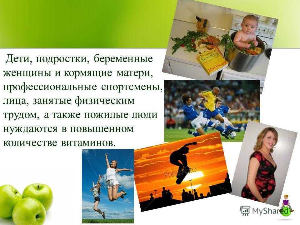 Дети, подростки, беременные женщины и кормящие матери, профессиональные спортсмены, лица, занятые физическим трудом, а также пожилые люди нуждаются в повышенном количестве витаминов.