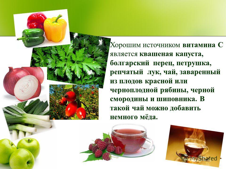 Хорошим источником витамина С является квашеная капуста, болгарский перец, петрушка, репчатый лук, чай, заваренный из плодов красной или черноплодной рябины, черной смородины и шиповника. В такой чай можно добавить немного мёда.