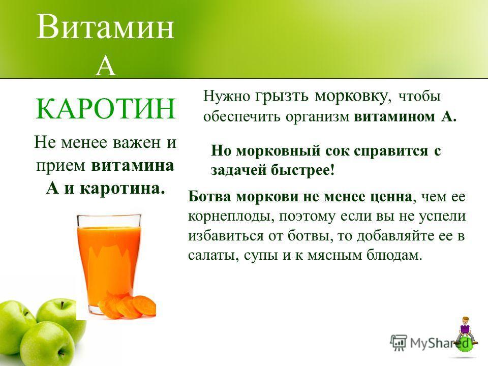 Витамин А КАРОТИН Не менее важен и прием витамина А и каротина. Нужно грызть морковку, чтобы обеспечить организм витамином А. Но морковный сок справится с задачей быстрее! Ботва моркови не менее ценна, чем ее корнеплоды, поэтому если вы не успели изб