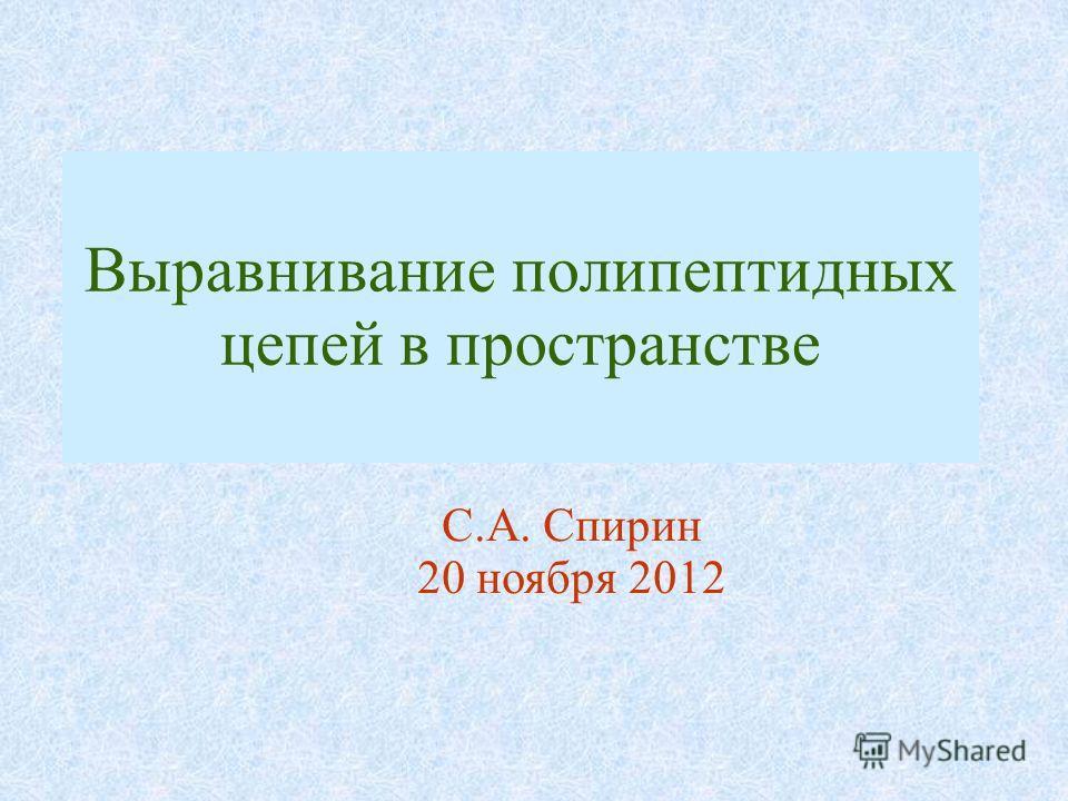 Выравнивание полипептидных цепей в пространстве С.А. Спирин 20 ноября 2012