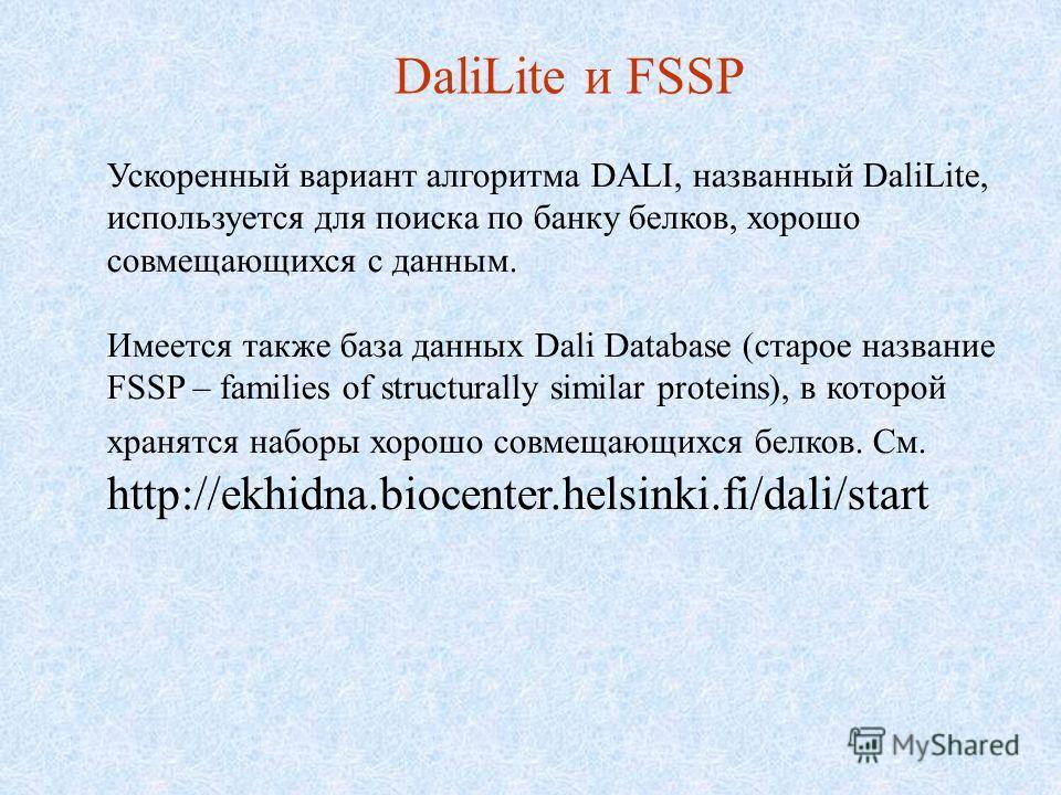 DaliLite и FSSP Ускоренный вариант алгоритма DALI, названный DaliLite, используется для поиска по банку белков, хорошо совмещающихся с данным. Имеется также база данных Dali Database (старое название FSSP – families of structurally similar proteins),
