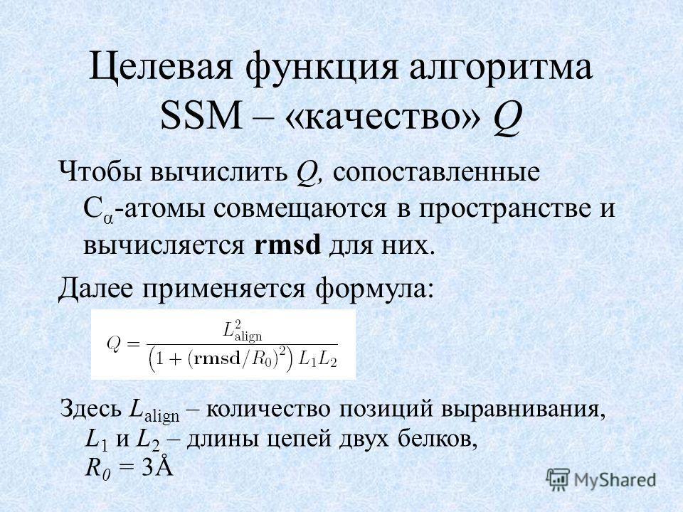 Целевая функция алгоритма SSM – «качество» Q Чтобы вычислить Q, сопоставленные C α -атомы совмещаются в пространстве и вычисляется rmsd для них. Далее применяется формула: Здесь L align – количество позиций выравнивания, L 1 и L 2 – длины цепей двух