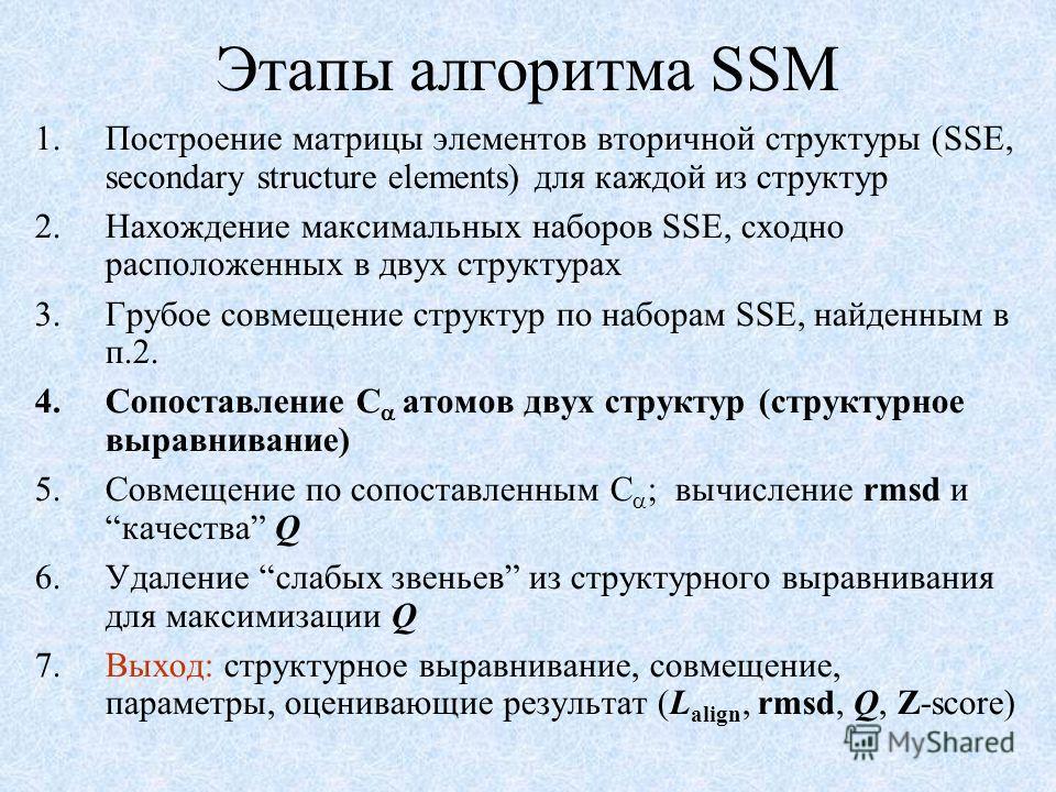 Этапы алгоритма SSM 1.Построение матрицы элементов вторичной структуры (SSE, secondary structure elements) для каждой из структур 2.Нахождение максимальных наборов SSE, сходно расположенных в двух структурах 3.Грубое совмещение структур по наборам SS