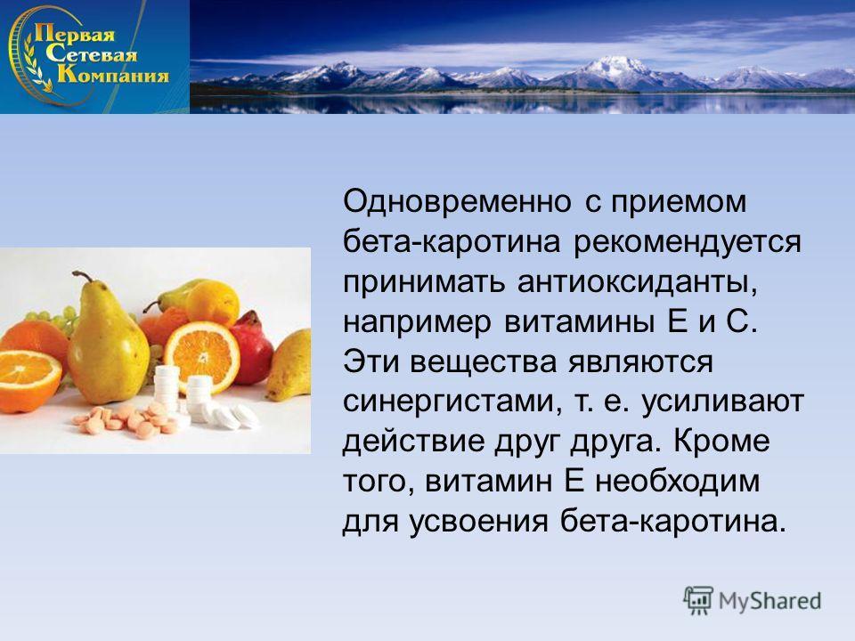 Одновременно с приемом бета-каротина рекомендуется принимать антиоксиданты, например витамины Е и С. Эти вещества являются синергистами, т. е. усиливают действие друг друга. Кроме того, витамин Е необходим для усвоения бета-каротина.