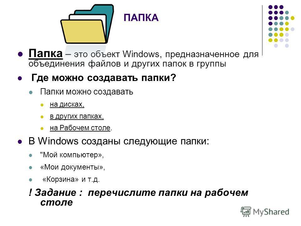 ПАПКА Папка – это объект Windows, предназначенное для объединения файлов и других папок в группы Где можно создавать папки? Папки можно создавать на дисках, в других папках, на Рабочем столе. В Windows созданы следующие папки:
