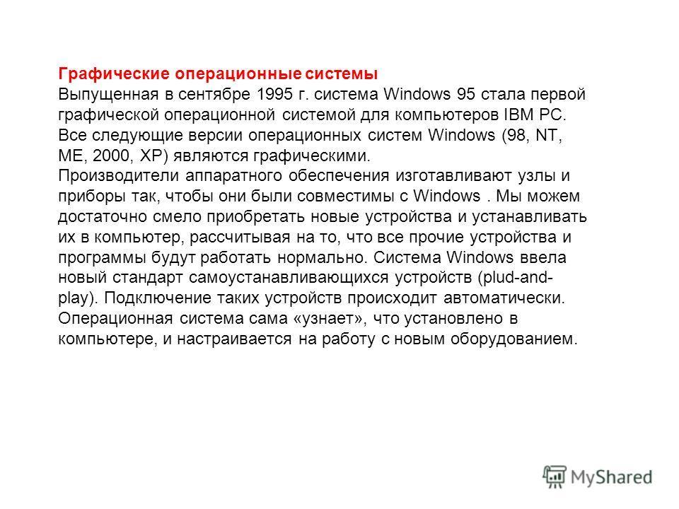 Графические операционные системы Выпущенная в сентябре 1995 г. система Windows 95 стала первой графической операционной системой для компьютеров IВМ РС. Все следующие версии операционных систем Windows (98, NT, ME, 2000, XP) являются графическими. Пр