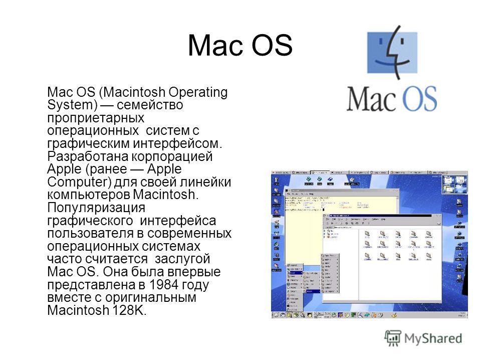 Mac OS Mac OS (Macintosh Operating System) семейство проприетарных операционных систем с графическим интерфейсом. Разработана корпорацией Apple (ранее Apple Computer) для своей линейки компьютеров Macintosh. Популяризация графического интерфейса поль
