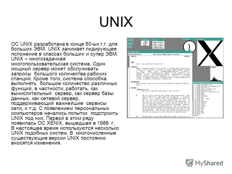 UNIX ОС UNIX разработана в конце 60-ых г.г. для больших ЭВМ. UNIX занимает лидирующее положение в классах больших и супер ЭВМ. UNIX – многозадачная многопользовательская система. Один мощный сервер может обслуживать запросы большого количества рабочи