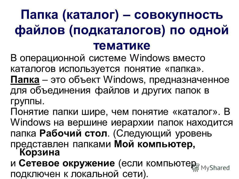 Папка (каталог) – совокупность файлов (подкаталогов) по одной тематике В операционной системе Windows вместо каталогов используется понятие «папка». Папка – это объект Windows, предназначенное для объединения файлов и других папок в группы. Понятие п