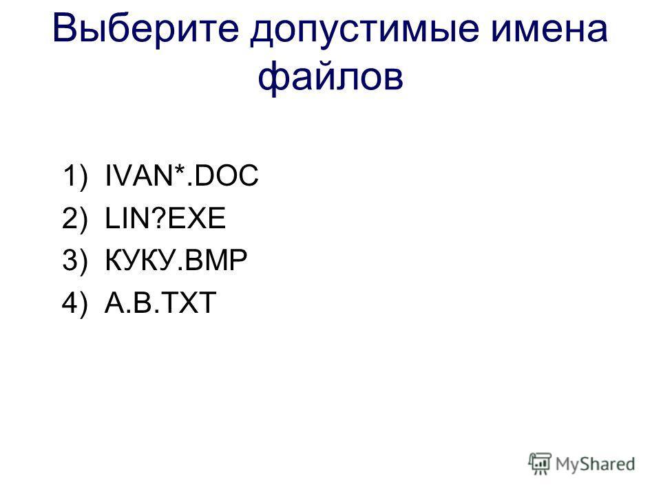 Выберите допустимые имена файлов 1)IVAN*.DOC 2)LIN?EXE 3)КУКУ.ВМР 4)А.В.ТХТ