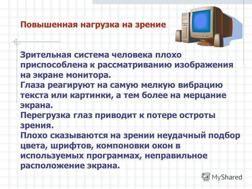 Повышенная нагрузка на зрение Зрительная система человека плохо приспособлена к рассматриванию изображения на экране монитора. Глаза реагируют на самую мелкую вибрацию текста или картинки, а тем более на мерцание экрана. Перегрузка глаз приводит к по
