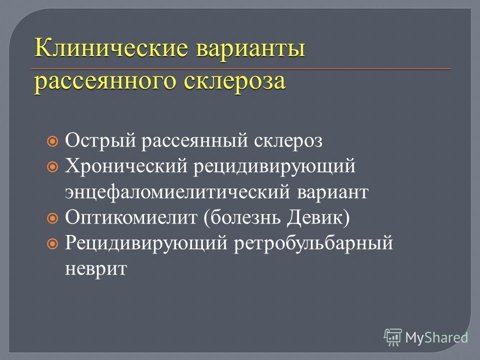 Клинические варианты рассеянного склероза Острый рассеянный склероз Хронический рецидивирующий энцефаломиелитический вариант Оптикомиелит ( болезнь Девик ) Рецидивирующий ретробульбарный неврит