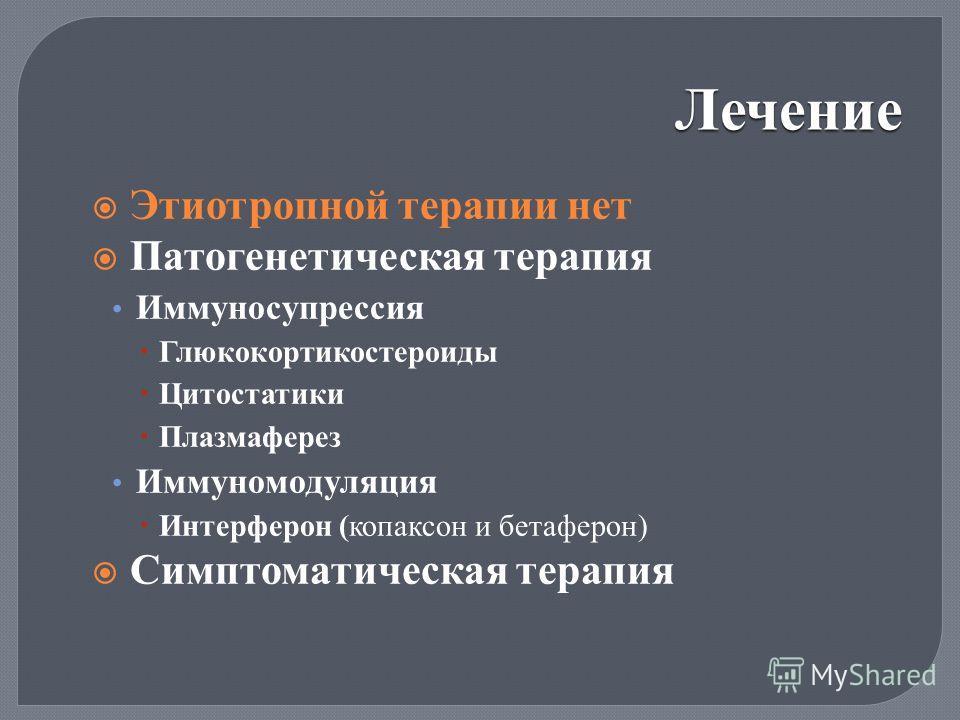 Лечение Этиотропной терапии нет Патогенетическая терапия Иммуносупрессия Глюкокортикостероиды Цитостатики Плазмаферез Иммуномодуляция Интерферон ( копаксон и бетаферон ) Симптоматическая терапия