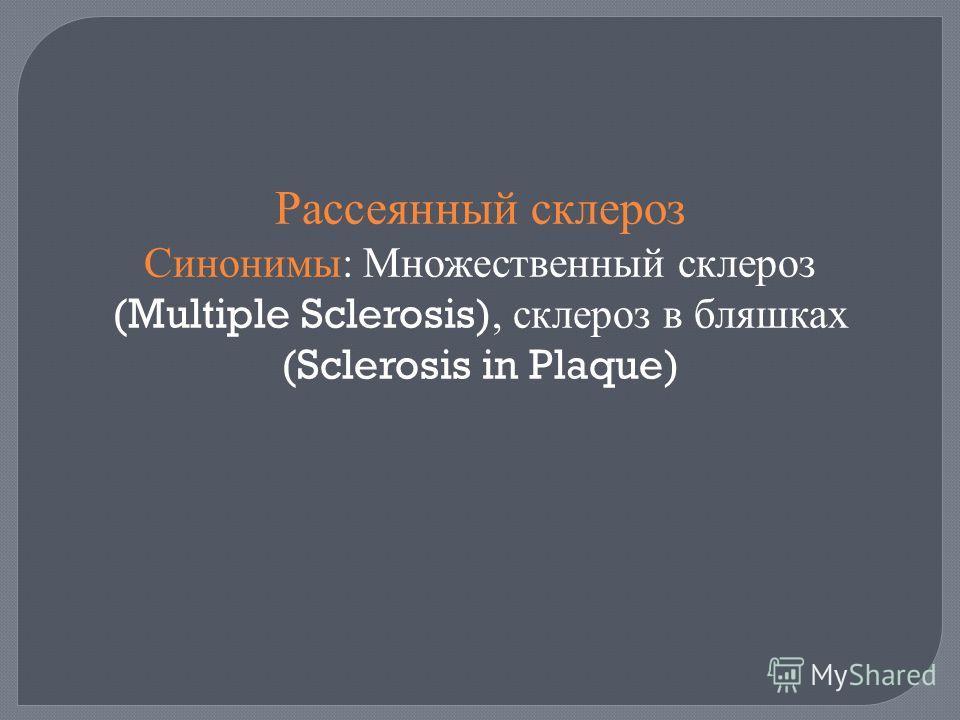 Рассеянный склероз Синонимы : Множественный склероз (Multiple Sclerosis), склероз в бляшках (Sclerosis in Plaque)