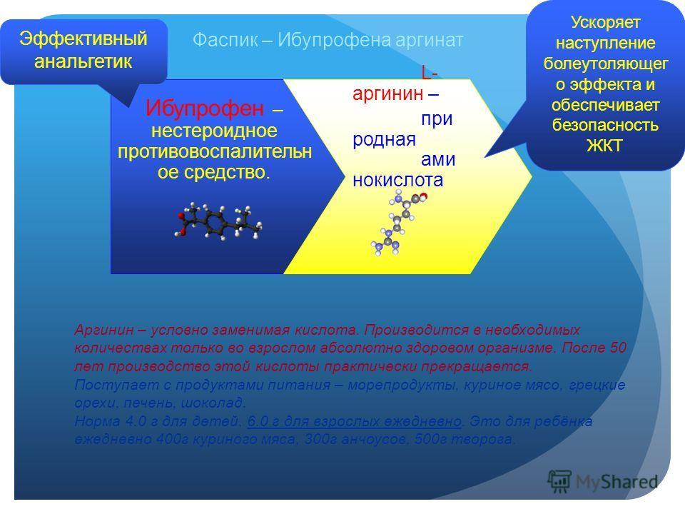 Фаспик – Ибупрофена аргинат Ибупрофен – нестероидное противовоспалительн ое средство. L- аргинин – при родная ами нокислота Аргинин – условно заменимая кислота. Производится в необходимых количествах только во взрослом абсолютно здоровом организме. П
