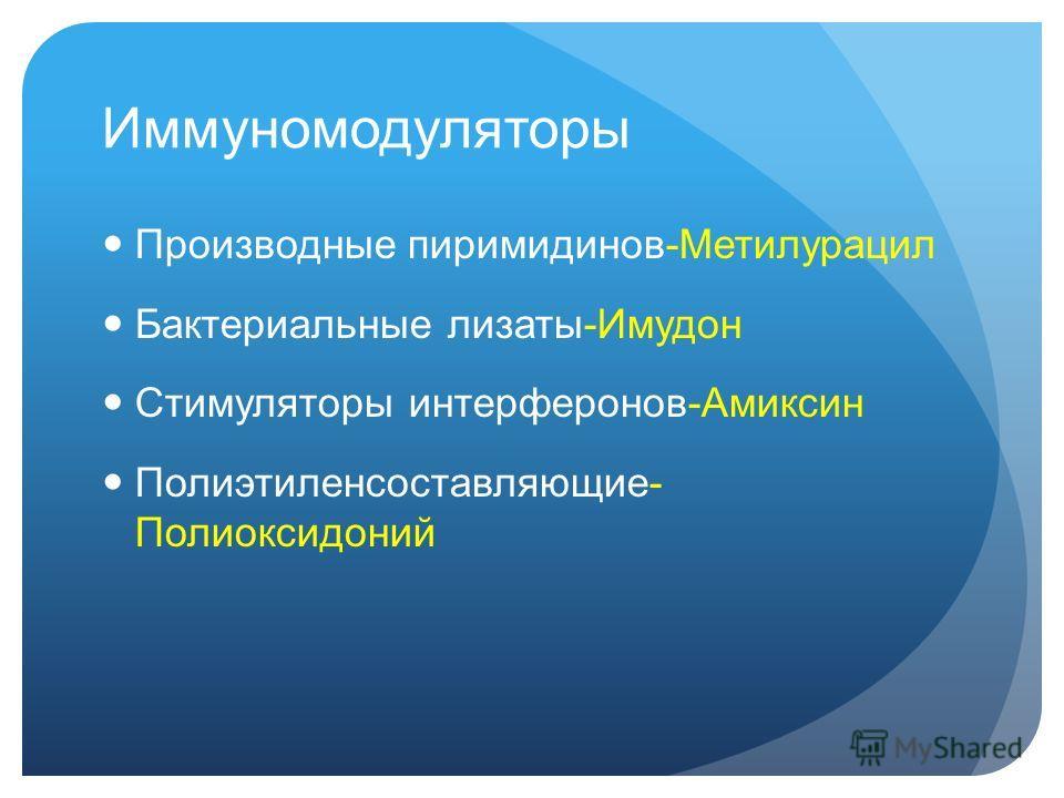 Иммуномодуляторы Производные пиримидинов-Метилурацил Бактериальные лизаты-Имудон Стимуляторы интерферонов-Амиксин Полиэтиленсоставляющие- Полиоксидоний