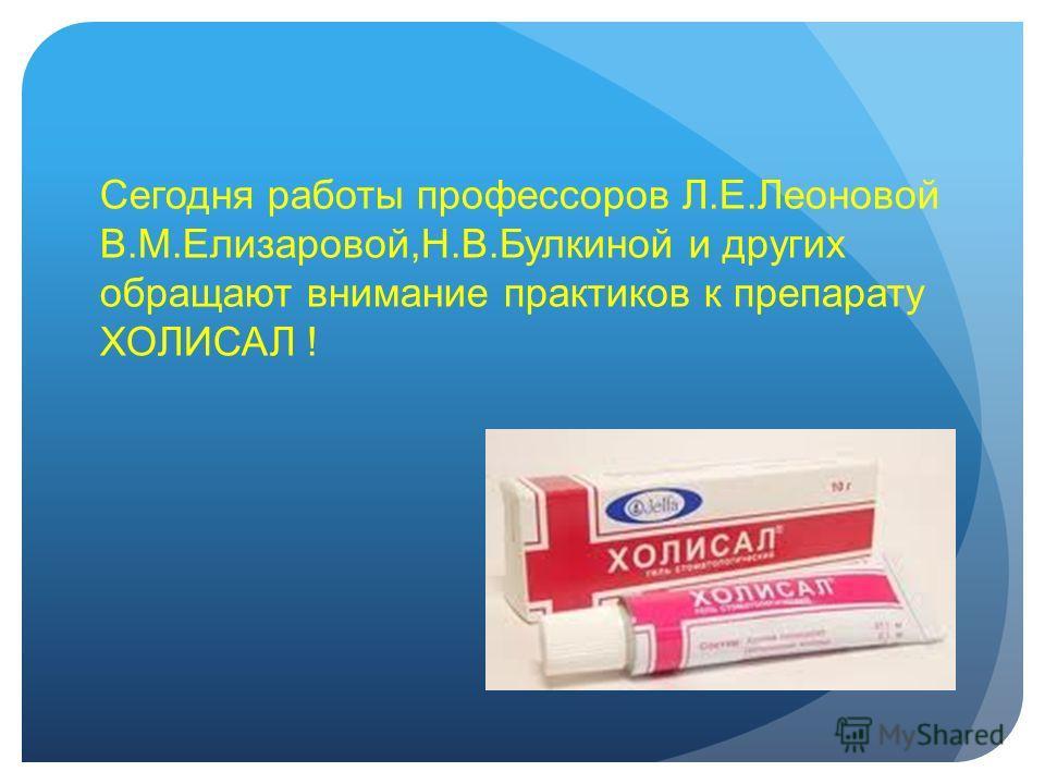 Сегодня работы профессоров Л.Е.Леоновой В.М.Елизаровой,Н.В.Булкиной и других обращают внимание практиков к препарату ХОЛИСАЛ !