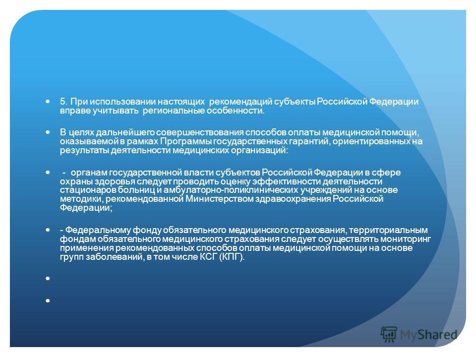 5. При использовании настоящих рекомендаций субъекты Российской Федерации вправе учитывать региональные особенности. В целях дальнейшего совершенствования способов оплаты медицинской помощи, оказываемой в рамках Программы государственных гарантий, ор