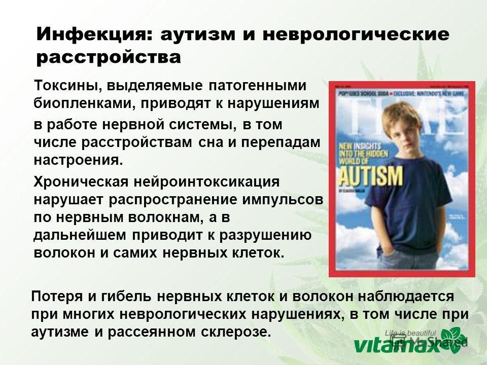 Инфекция: аутизм и неврологические расстройства Токсины, выделяемые патогенными биопленками, приводят к нарушениям в работе нервной системы, в том числе расстройствам сна и перепадам настроения. Хроническая нейроинтоксикация нарушает распространение