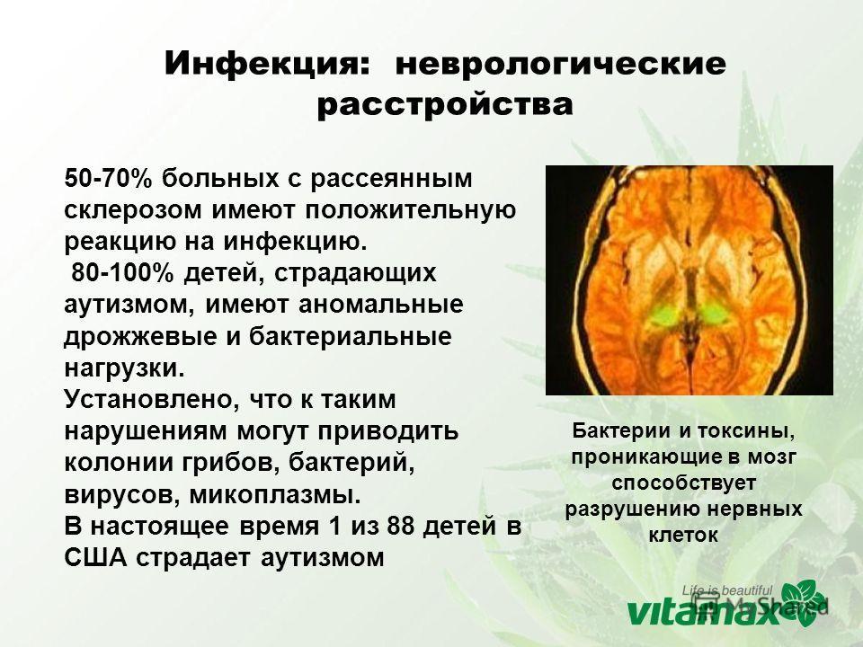 Инфекция: неврологические расстройства 50-70% больных с рассеянным склерозом имеют положительную реакцию на инфекцию. 80-100% детей, страдающих аутизмом, имеют аномальные дрожжевые и бактериальные нагрузки. Установлено, что к таким нарушениям могут п