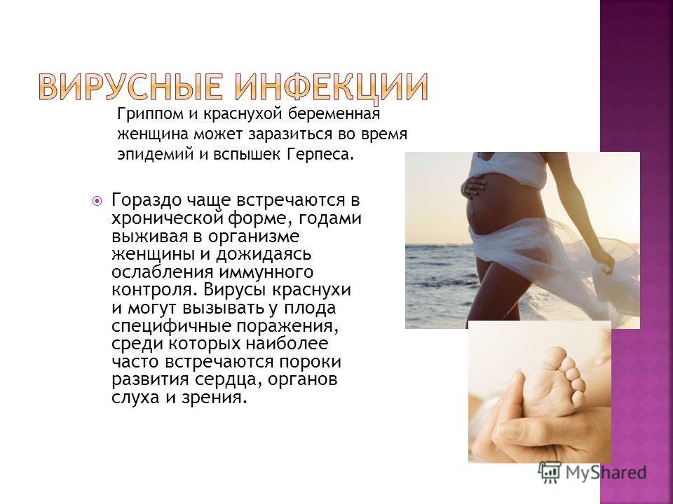 Гораздо чаще встречаются в хронической форме, годами выживая в организме женщины и дожидаясь ослабления иммунного контроля. Вирусы краснухи и могут вызывать у плода специфичные поражения, среди которых наиболее часто встречаются пороки развития сердц