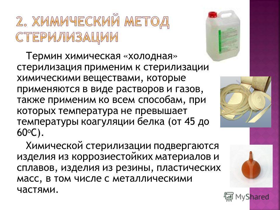 Термин химическая «холодная» стерилизация применим к стерилизации химическими веществами, которые применяются в виде растворов и газов, также применим ко всем способам, при которых температура не превышает температуры коагуляции белка (от 45 до 60 о