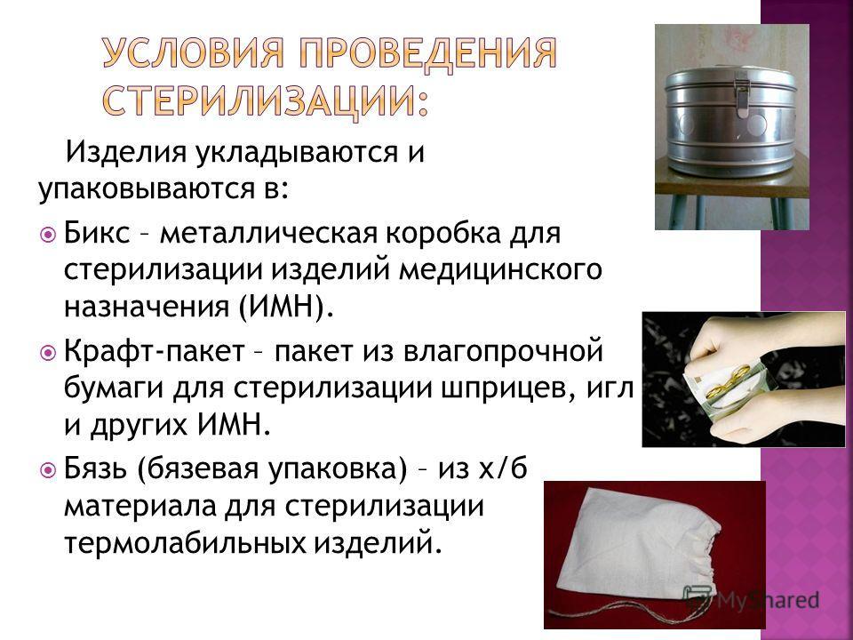 Изделия укладываются и упаковываются в: Бикс – металлическая коробка для стерилизации изделий медицинского назначения (ИМН). Крафт-пакет – пакет из влагопрочной бумаги для стерилизации шприцев, игл и других ИМН. Бязь (бязевая упаковка) – из х/б матер