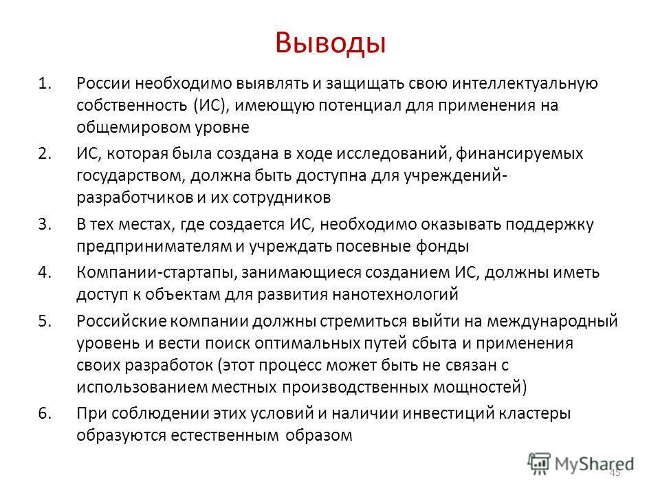 Выводы 1.России необходимо выявлять и защищать свою интеллектуальную собственность (ИС), имеющую потенциал для применения на общемировом уровне 2.ИС, которая была создана в ходе исследований, финансируемых государством, должна быть доступна для учреж