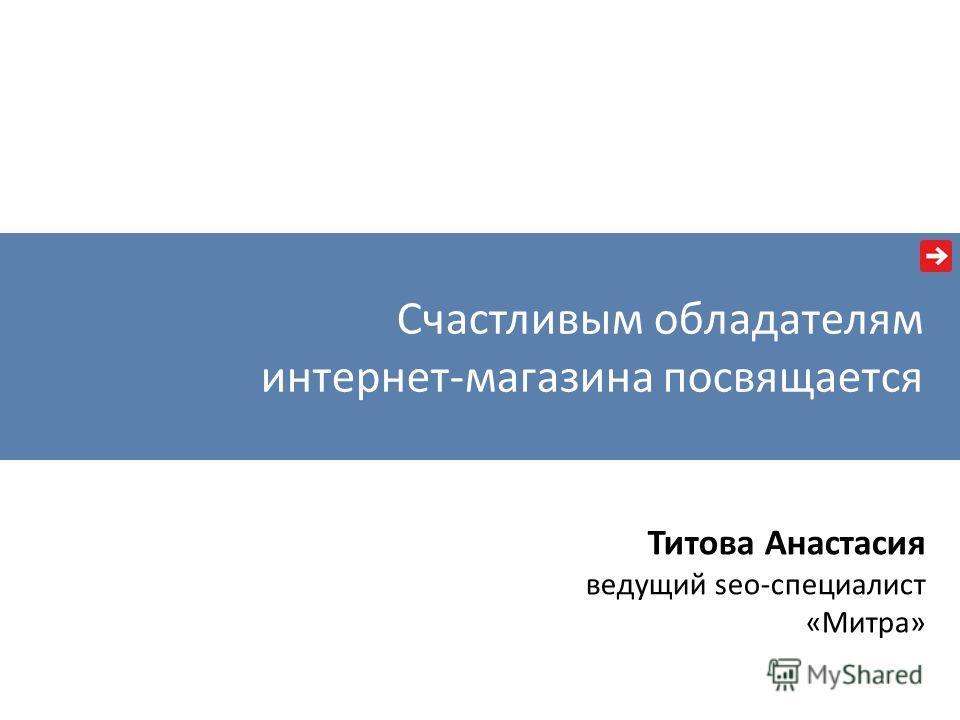 Счастливым обладателям интернет-магазина посвящается Титова Анастасия ведущий seo-специалист «Митра»