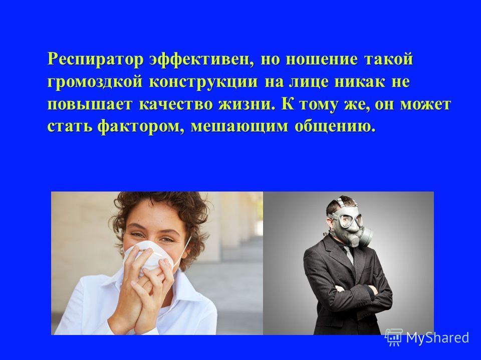 Респиратор эффективен, но ношение такой громоздкой конструкции на лице никак не повышает качество жизни. К тому же, он может стать фактором, мешающим общению.